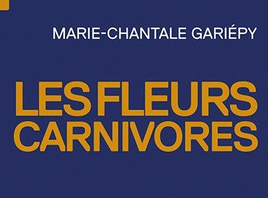 Les fleurs carnivores - Marie-Chantale Gariépy, éditions Tête première