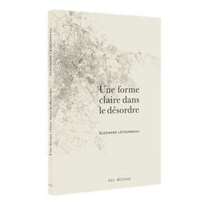 Le livre: «Une forme claire dans le désordre» d'Éléonore Létourneau.